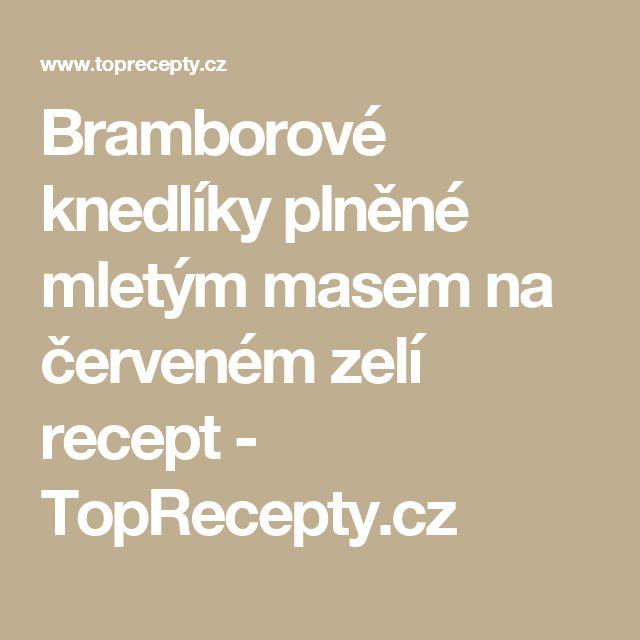 Bramborové knedlíky plněné mletým masem na červeném zelí recept - TopRecepty.cz