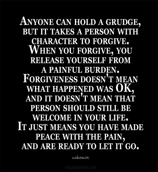 Anyone can hold a grudge, but it takes a person with character to forgive. When you forgive, you release yourself from a painful burden. Forgiveness doesn't mean what happened was OK, and it doesn't mean that person should still be welcome in your life. It just means you have made peace with the pain, and are ready to let it go.