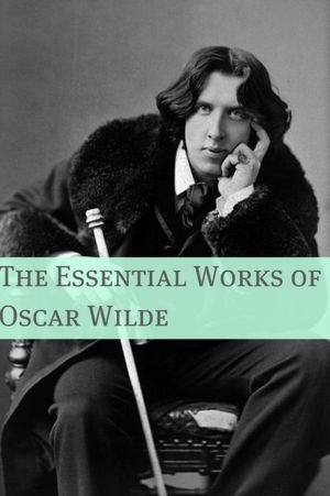 Essential Works of Oscar Wilde (Annotated with Critical Examination of Wilde's Work and Short Biography of Oscar Wilde)