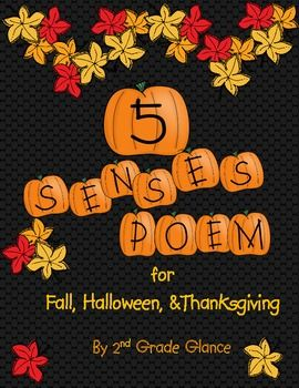 «5 Senses Poems» for Fall, Halloween & Thaksgiving. Students use their 5 senses to write a poem about either Fall, Halloween, or Thanksgiving. Directions: Sloppy Copy for Fall, Halloween, Thanksgiving Poem. Final Copy for Fall, Halloween, Thanksgiving. Illustration page to hang above poem. 2 charts of word ideas. Posters to help children track what they see, touch, smell, taste, hear. http://funkyfirstgradefun.blogspot.com.es/2011/10/5-senses-poetry.html