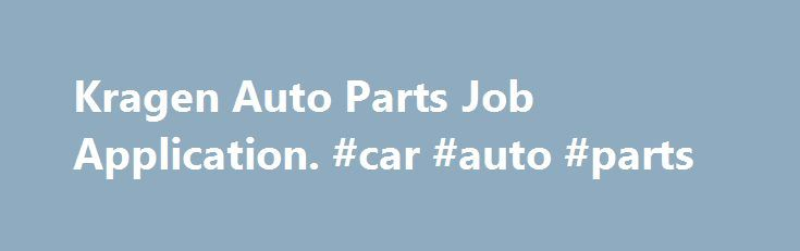 Kragen Auto Parts Job Application. #car #auto #parts http://france.remmont.com/kragen-auto-parts-job-application-car-auto-parts/  #craigen auto parts # Kragen Auto Parts Job Application Kragen Auto Parts Application Job Opportunities Online Kragen Auto Parts began in 1947 in California. In 2008, O Reilly Auto Parts acquired Kragen Auto Parts parent company CSK Auto Inc. Nearly 500 Kragen automotive retail stores operate in the United States. The automotive chain sells auto parts and auto…