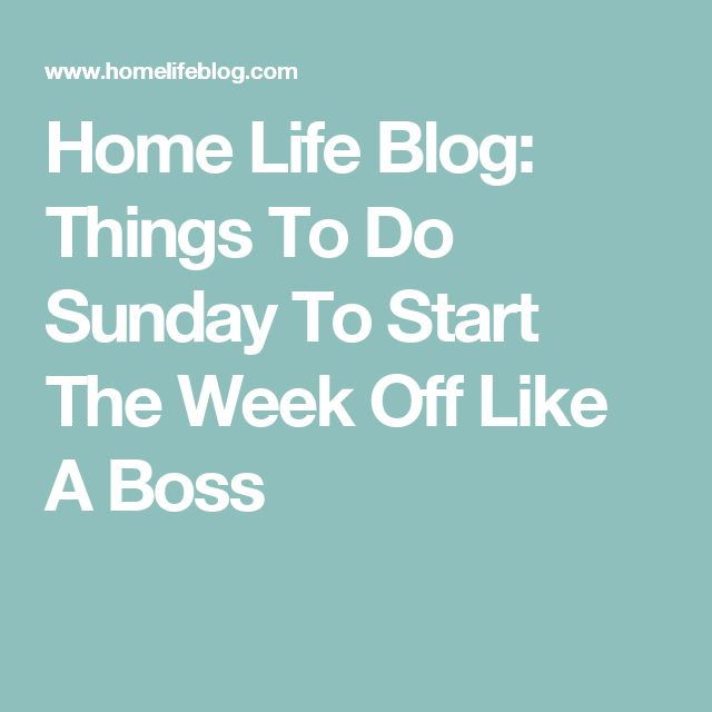Home Life Blog: Things To Do Sunday To Start The Week Off Like A Boss