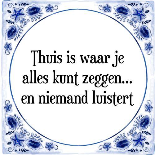 Tegeltjeswijsheden: Thuis is waar je alles kunt zeggen... en niemand luistert - Bekijk of bestel deze Tegel nu op Tegelspreuken.nl