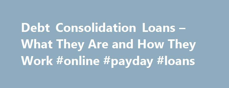 Debt Consolidation Loans – What They Are and How They Work #online #payday #loans http://loan.remmont.com/debt-consolidation-loans-what-they-are-and-how-they-work-online-payday-loans/  #unsecured debt consolidation loans # Debt Consolidation Loans – What They Are and How They Work A debt consolidation loan is a type of financing that is extended to people that have multiple debts, allowing them to consolidate (or combine) all of their debts into one new loan. While debt consolidation loans…