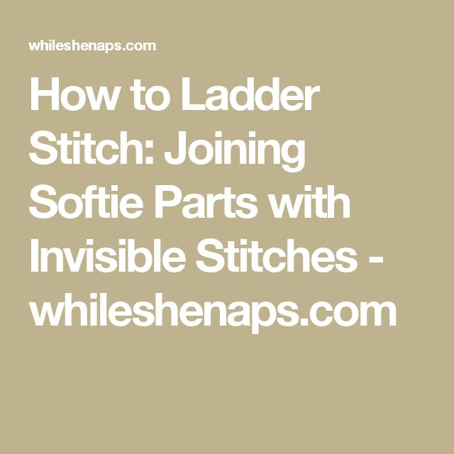 How to Ladder Stitch: Joining Softie Parts with Invisible Stitches - whileshenaps.com