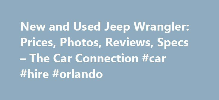 New and Used Jeep Wrangler: Prices, Photos, Reviews, Specs – The Car Connection #car #hire #orlando http://car.remmont.com/new-and-used-jeep-wrangler-prices-photos-reviews-specs-the-car-connection-car-hire-orlando/  #used jeeps # Jeep Wrangler What will I get by subscribing to email updates? At The Car Connection we are continually striving to get you timely, relevant information about the vehicle you are interested in. Our email updates will notify you whenever we have new information on…