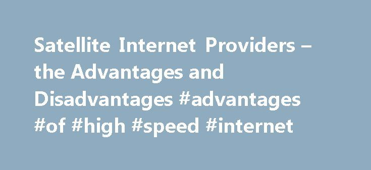 Satellite Internet Providers – the Advantages and Disadvantages #advantages #of #high #speed #internet http://quote.nef2.com/satellite-internet-providers-the-advantages-and-disadvantages-advantages-of-high-speed-internet/  # Satellite Internet Providers have lots of disadvantages, but the high speed satellite internet can be your best option. Check here all about satellite internet service providers. In the video clip below, you can see that satellite internet connection is the perfect…