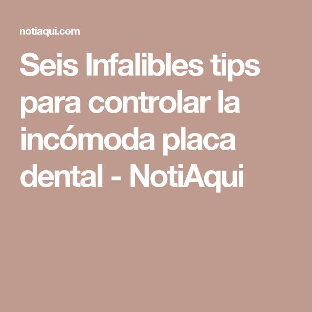 Seis Infalibles tips para controlar la incómoda placa dental - NotiAqui