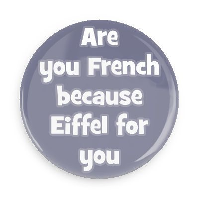 Are you French because Eiffel for you - Funny Buttons - Custom Buttons - Promotional Badges - Pick Up Line Pins - Wacky Buttons