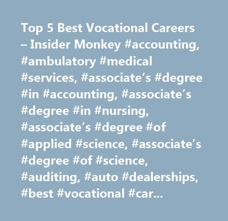 Top 5 Best Vocational Careers – Insider Monkey #accounting, #ambulatory #medical #services, #associate's #degree #in #accounting, #associate's #degree #in #nursing, #associate's #degree #of #applied #science, #associate's #degree #of #science, #auditing, #auto #dealerships, #best #vocational #careers, #bookkeeping #clerks, #certificate #of #completion #of #a #medical #assistant #program, #construction, #degree #in #dental #hygiene, #dental #hygienist #certification #program, #dental…