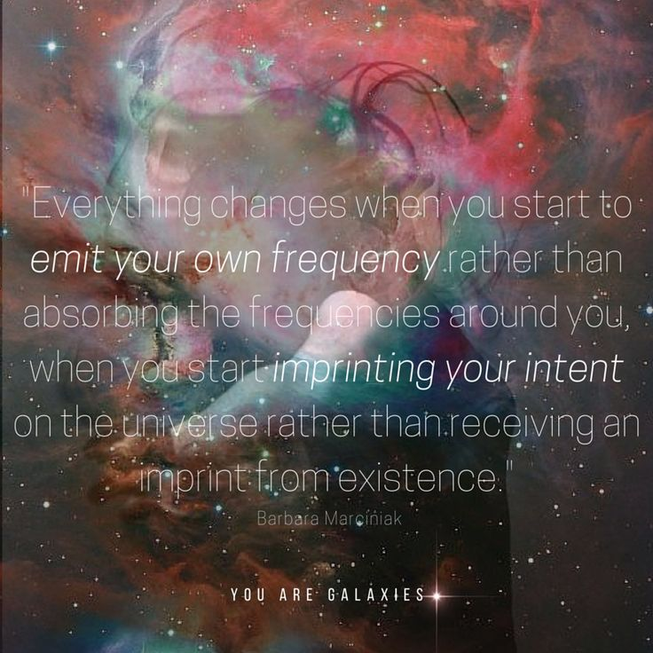 Everything changes when you start to emit your own frequency rather than absorbing the frequencies around you when you start imprinting your intent on the universe rather than receiving an imprint from existence. Barbara Marciniak @youaregalaxies #wake #spirituality #youaregalaxies You Are Galaxies