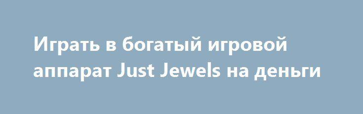 Играть в богатый игровой аппарат Just Jewels на деньги http://onlineigrynadengi.net/almazy-just-jewels.html  Играйте в игровой автомат Just Jewels (Только Драгоценности) на живые деньги, выигрывайте настоящие Алмазы и существенные украшения собирая комбинации из камней и бриллиантов.