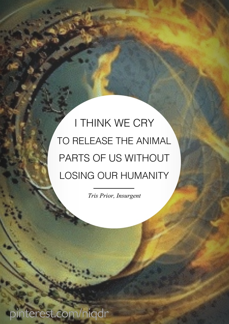 "Divergent Series by Veronica Roth. ""I think we cry to release the animal parts of us without losing our humanity."" ~ Tris Prior, Insurgent, Divergent #2 by Veronica Roth"