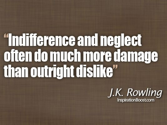 Indifference and neglect often do much more damage than outright dislike