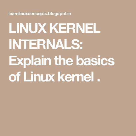 LINUX KERNEL INTERNALS: Explain the basics of Linux kernel .