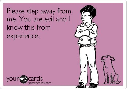 Please step away from me. You are evil and I know this from experience.   Confession Ecard   someecards.com