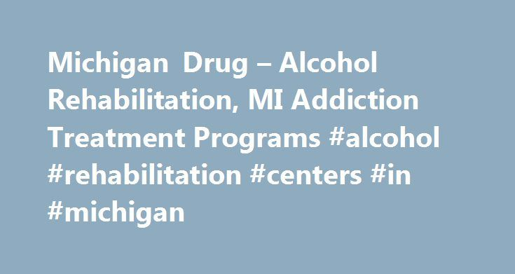 Michigan Drug – Alcohol Rehabilitation, MI Addiction Treatment Programs #alcohol #rehabilitation #centers #in #michigan http://virginia.remmont.com/michigan-drug-alcohol-rehabilitation-mi-addiction-treatment-programs-alcohol-rehabilitation-centers-in-michigan/  # Michigan Drug Alcohol Rehabilitation, MI Addiction Treatment Programs – 1-800-807-0951 The main drug threats in the state of Michigan are cocaine, heroin, marijuana. and MDMA (Ecstasy). Cocaine is converted into crack cocaine for…