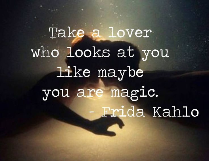 Take a lover who looks at you like maybe you are magic. - Frida Kahlo