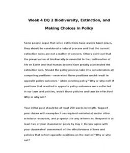 Week 4 DQ 2 Biodiversity, Extinction, and Making Choices in Policy    Some people argue that since extinctions have always taken place, they should be considered a natural process and that the current extinction rates are not… (More)