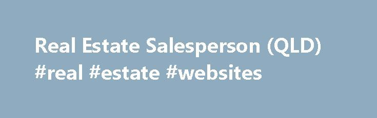 Real Estate Salesperson (QLD) #real #estate #websites http://real-estate.remmont.com/real-estate-salesperson-qld-real-estate-websites/  #real estate licence qld # Job Guide Real Estate Salesperson (QLD) State/Territory Specific Information Education and Training: To become a real estate salesperson you usually have to complete an accredited short course in real estate or property services or a VET qualification in property services, specialising in real estate, agency or agency management…