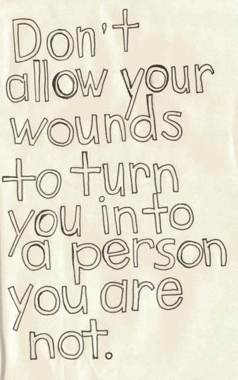 don't allow your wounds to turn you into a person you are not~indeed....
