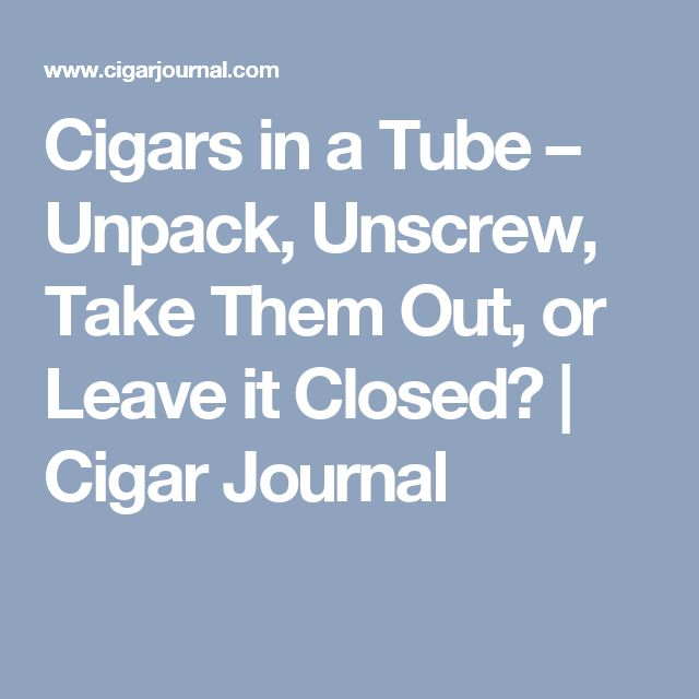 Cigars in a Tube – Unpack, Unscrew, Take Them Out, or Leave it Closed? | Cigar Journal