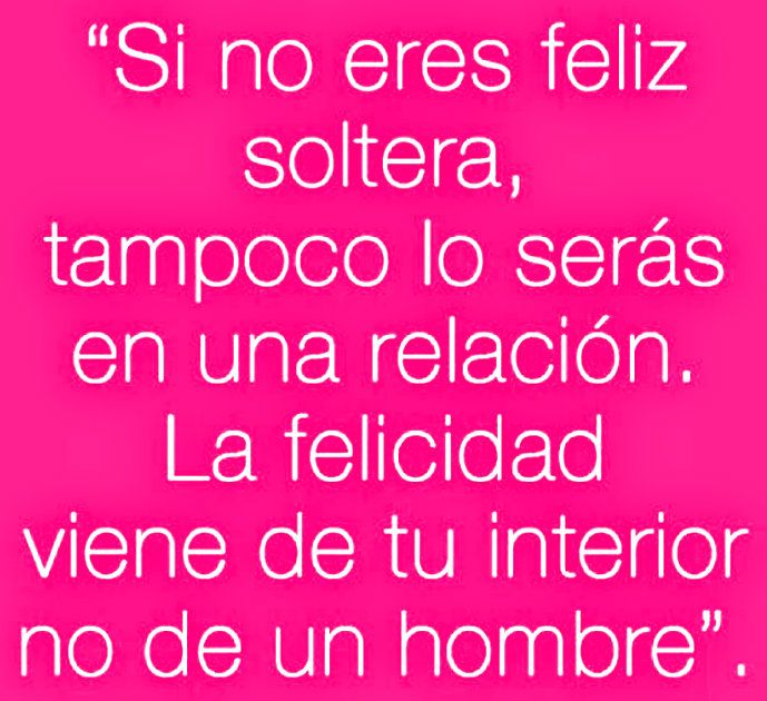 Si no eres feliz soltera, tampoco lo serás en una relación. La felicidad viene de tu interior no de un hombre.