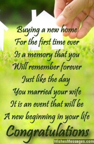 Buying a new home  For the first time ever Is a memory that you Will remember forever Just like the day You married your wife It is an event that will be A new beginning in your life Congratulations via WishesMessages.com