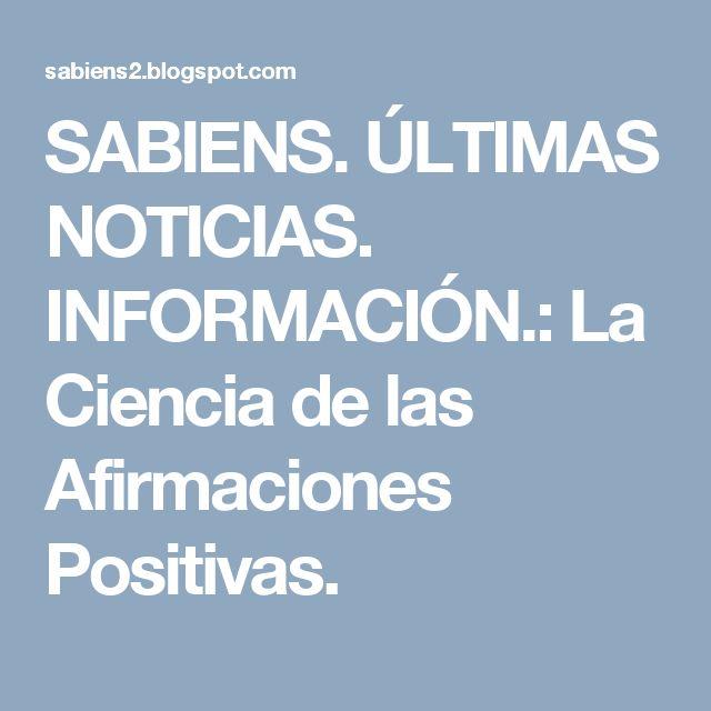 SABIENS. ÚLTIMAS NOTICIAS. INFORMACIÓN.: La Ciencia de las Afirmaciones Positivas.