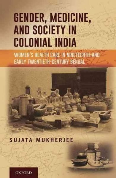 Gender, Medicine, and Society in Colonial India: Women's Health Care in Nineteenth- and Early Twentieth-century B...