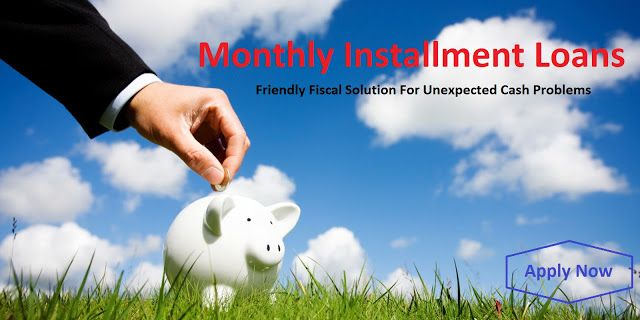 Monthly Installment Loans: Monthly Installment Loans – Friendly Fiscal Solution For Unexpected Cash Problems!