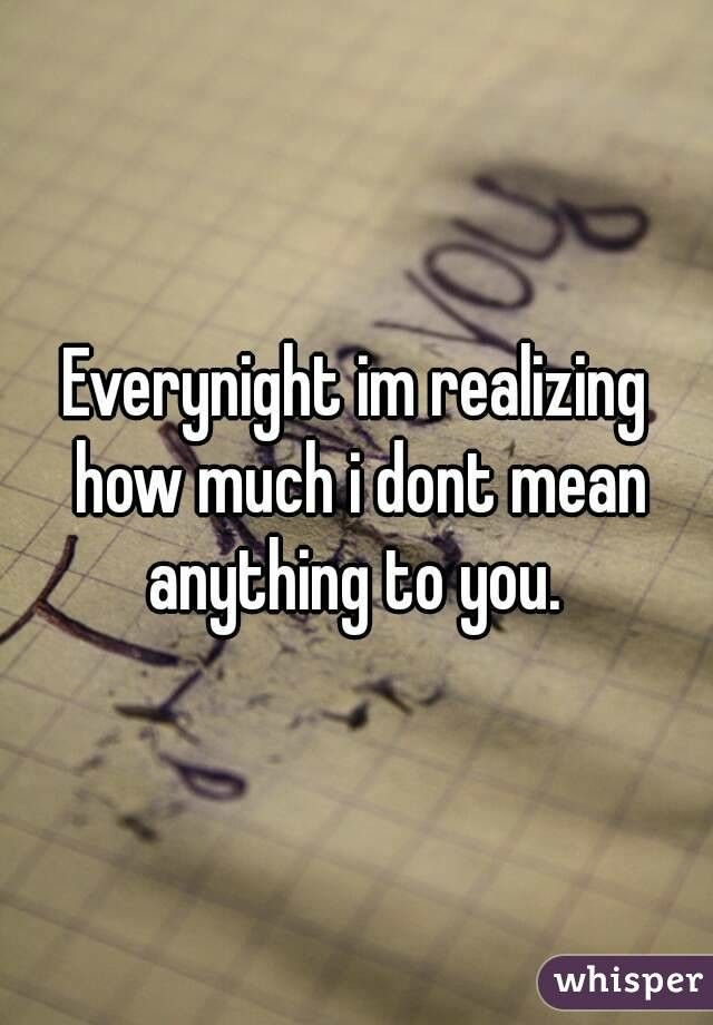 And everytime you say something to me, i ger my hopes up. I start to think maybe you srill care about whats happening in my life. But then every single time you prove me wrong. Every time you walk right past me without a glace. Every night that goes by that you completely ignore me.