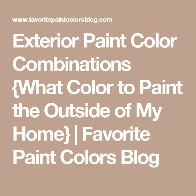 Exterior Paint Color Combinations {What Color to Paint the Outside of My Home} | Favorite Paint Colors Blog
