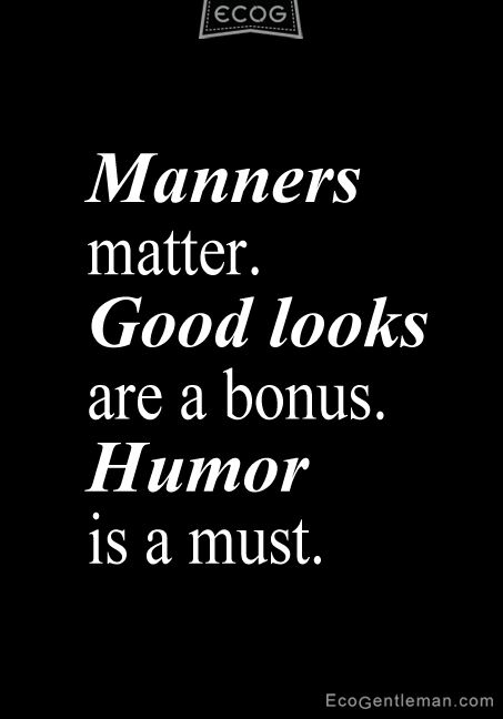 """♂ Quotes about being a gentleman - """"Manners matter. Good looks are a bonus. Humor is a must"""" ~ ecogentleman"""