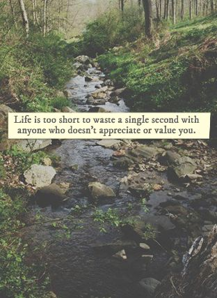 life is too short to waste a single second with anyone who doesn't appreciate or value you