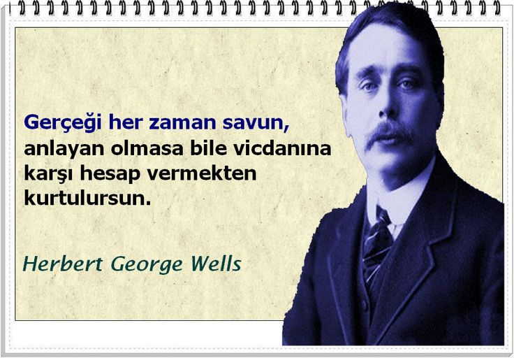 Gerçeği her zaman savun, anlayan olmasa bile vicdanına karşı hesap vermekten kurtulursun.Herbert George Wells