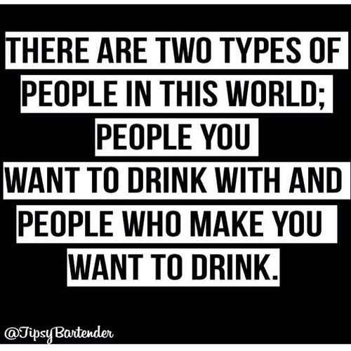 There are two types of people in this world: people you want to drink with and people who make you want to drink.