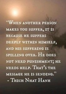 "A blog post about this quote: ""When another person makes you suffer, it is because he suffers deeply within himself, and his suffering is spilling over. He does not need punishment; he needs help. That's the message he is sending."" ~ Thich Nhat Hahn"
