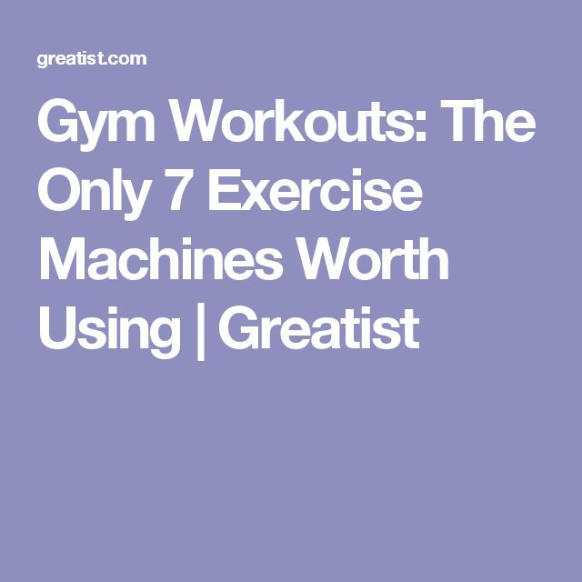 Gym Workouts: The Only 7 Exercise Machines Worth Using   Greatist