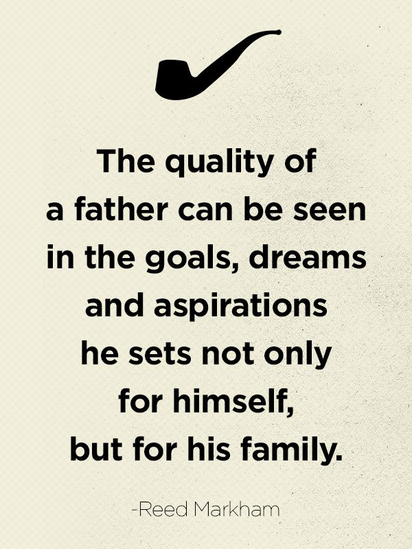 """The quality of a father can be seen in the goals, dreams and aspirations he sets not only for himself, but for his family.""   - CountryLiving.com"