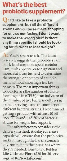 "Best probiotic supplement: ""The most important things to look for are the number of colony-forming units (CFUs) - an indicator of the # of live bacteria cultures in a single serving - & the # of different bacteria strains. At least 10 billion CFUs & 20 different bacteria strains for weight-loss support"" (Ann Louise Gittleman, First for Women Mag, Jun 10, 2013)"