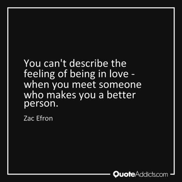 """You can't describe the feeling of being in love - when you meet someone who makes you a better person.' — Zac Efron"