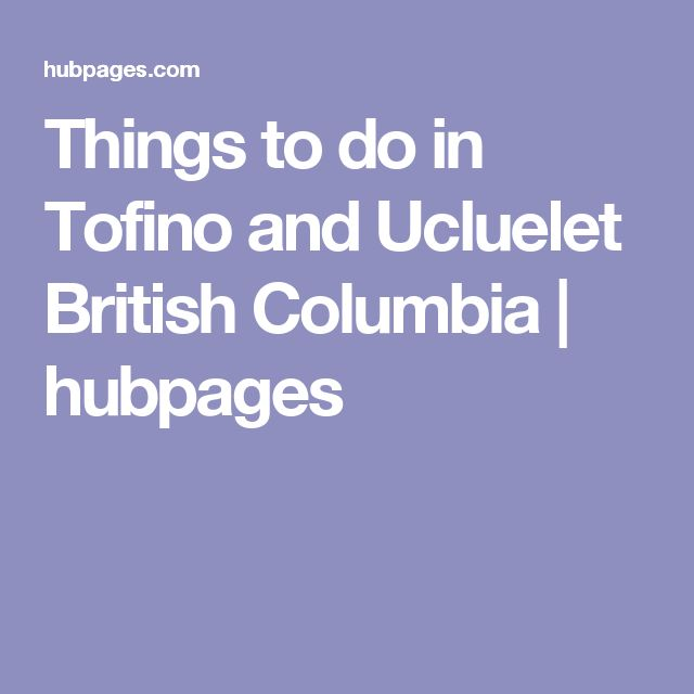 Things to do in Tofino and Ucluelet British Columbia | hubpages