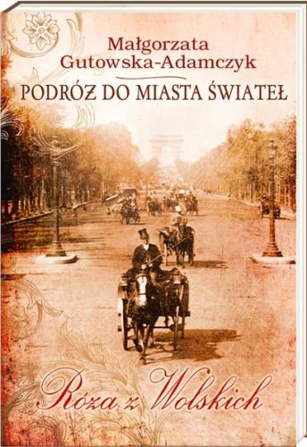 Podróż do miasta świateł. Róża z Wolskich - Małgorzata Gutowska-Adamczyk (140979) - Lubimyczytać.pl