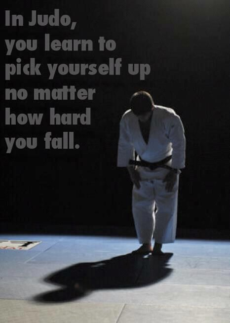 In Judo, you learn to pick yourself up no matter how hard you fall.