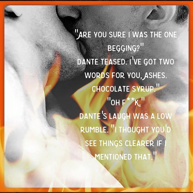 """Are you sure I was the one begging?"" Dante teased. ""I've got two words for you, Ashes. Chocolate syrup."" ""Oh f***."" Dante's laugh was a low rumble. ""I thought you'd see things clearer if I mentioned that."" [Fighting his Fire by Ann Lister]"
