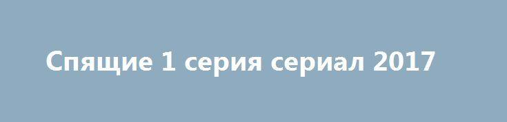"""Спящие 1 серия сериал 2017 http://kinofak.net/publ/trillery/spjashhie_1_serija_serial_2017/13-1-0-6404  Начались съемки нового сериала """"Спящие"""", который можно будет посмотреть на """"Первом канале"""", об этом сообщил у себя на странице социальной сети Сергей Минаев, который является автором сценария этого многосерийного фильма. Известно немного о сериале """"Спящие"""", а именно в продюсерский цех войдут такие маститые продюсеры как Федор Бондарчук, Дмитрий Рудовский, Вячеслав Муругов, Елена Лапина. А…"""