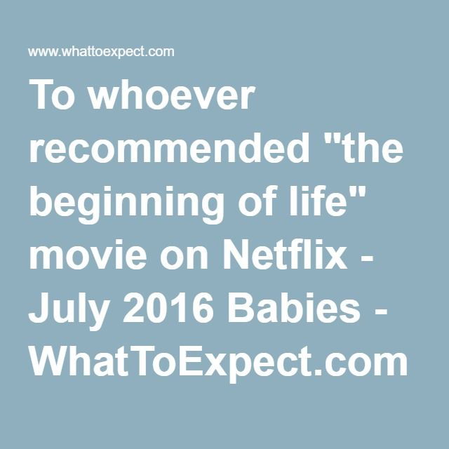 """Depoimentos - english. To whoever recommended """"the beginning of life"""" movie on Netflix - July 2016 Babies - WhatToExpect.com"""