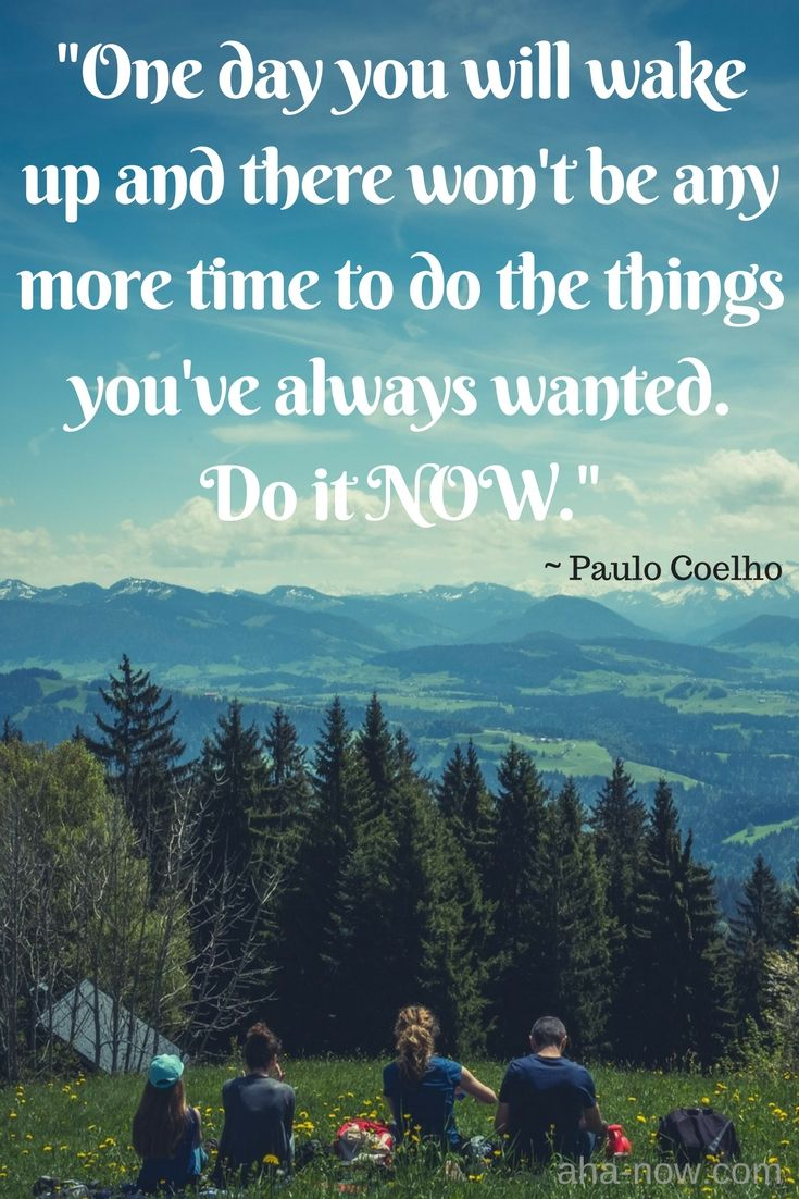 """""""One day you will wake up and there won't be any more time to do the things you've always wanted. Do it NOW."""" ~ Paulo Coelho"""