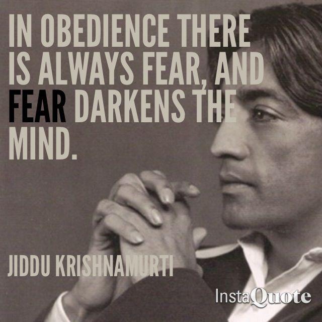 Dans l'obéissance il y a toujours de la peur, et la peur assombrit l'esprit ~ Jiddu Krishnamurti